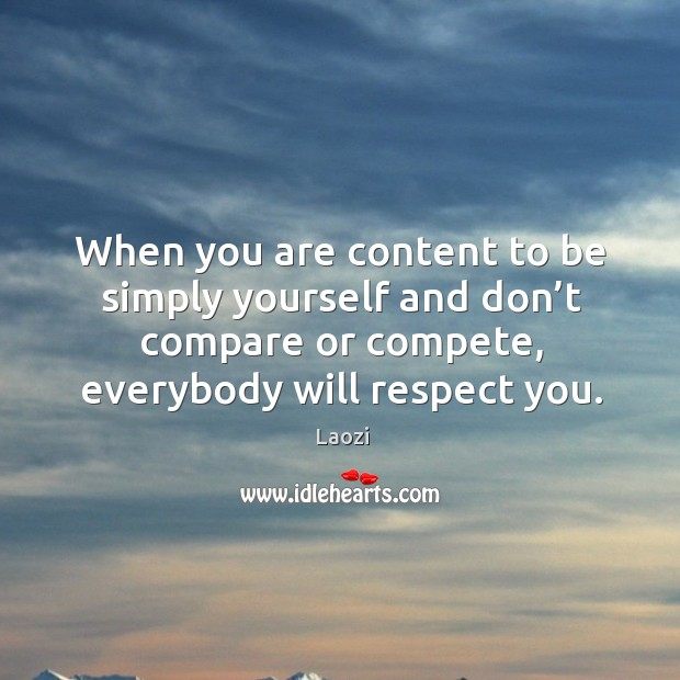 Image, When you are content to be simply yourself and don't compare or compete, everybody will respect you.