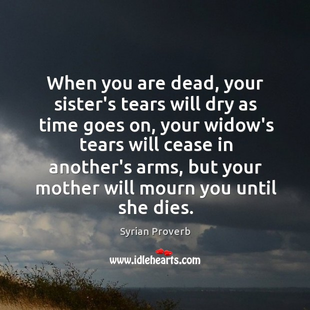 Image, When you are dead, your mother will mourn you until she dies.