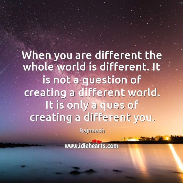 Image, When you are different the whole world is different. It is not