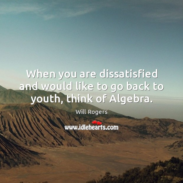 When you are dissatisfied and would like to go back to youth, think of Algebra. Will Rogers Picture Quote