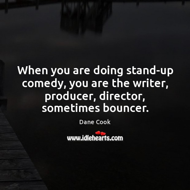 When you are doing stand-up comedy, you are the writer, producer, director, Dane Cook Picture Quote