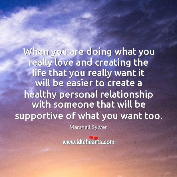 When you are doing what you really love and creating the life Marshall Sylver Picture Quote