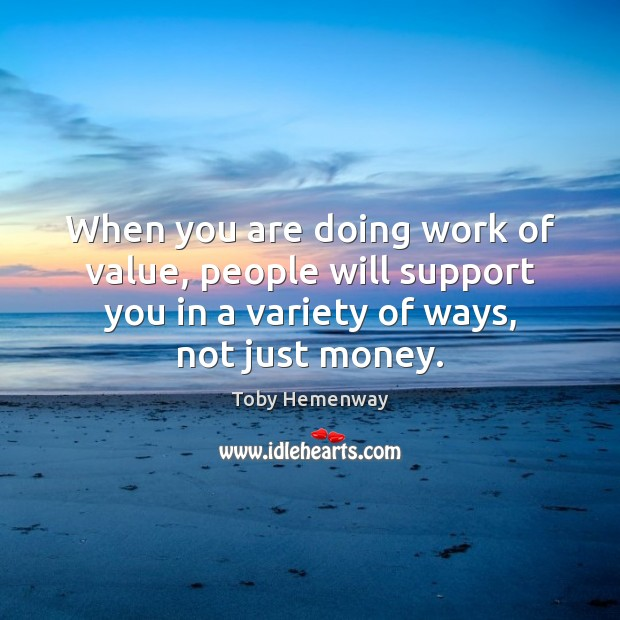 When you are doing work of value, people will support you in Toby Hemenway Picture Quote