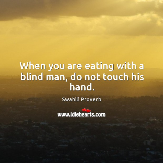 When you are eating with a blind man, do not touch his hand. Swahili Proverbs Image