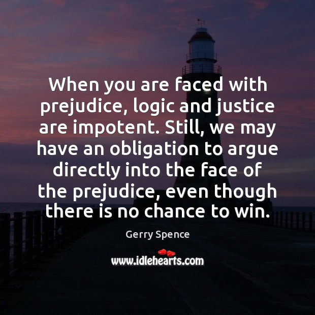 When you are faced with prejudice, logic and justice are impotent. Still, Gerry Spence Picture Quote