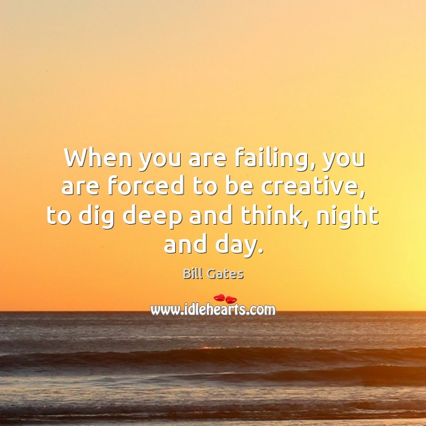 When you are failing, you are forced to be creative, to dig deep and think, night and day. Image