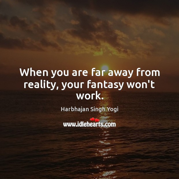 When you are far away from reality, your fantasy won't work. Harbhajan Singh Yogi Picture Quote
