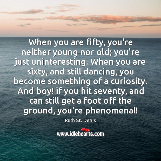 When you are fifty, you're neither young nor old; you're just uninteresting. Image