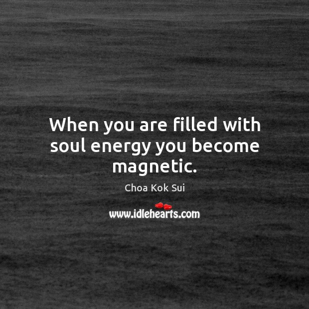 When you are filled with soul energy you become magnetic. Image