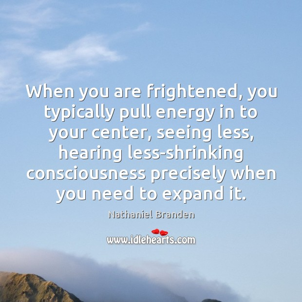 Image, When you are frightened, you typically pull energy in to your center,