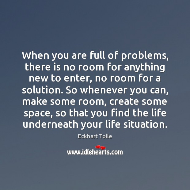 When you are full of problems, there is no room for anything Image