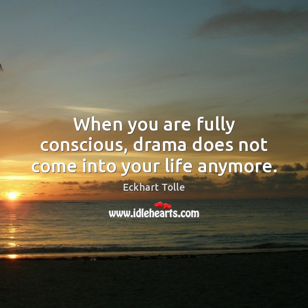 When you are fully conscious, drama does not come into your life anymore. Image