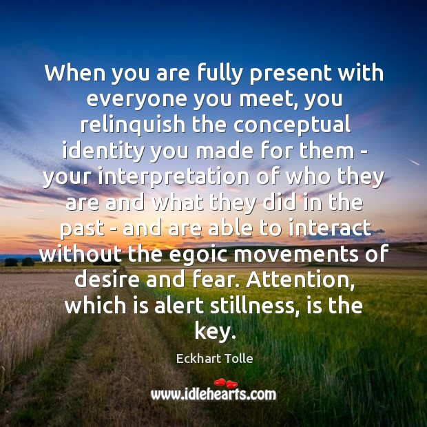 When you are fully present with everyone you meet, you relinquish the Image