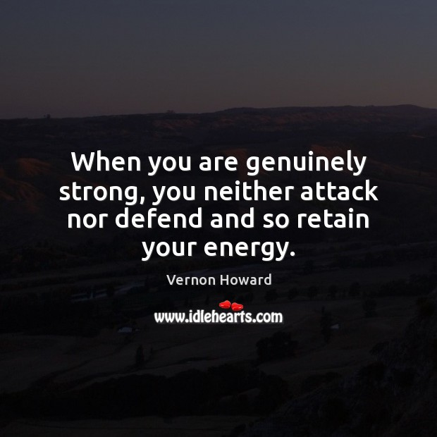 When you are genuinely strong, you neither attack nor defend and so retain your energy. Vernon Howard Picture Quote