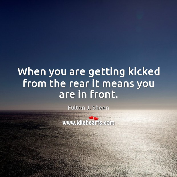 Image, When you are getting kicked from the rear it means you are in front.