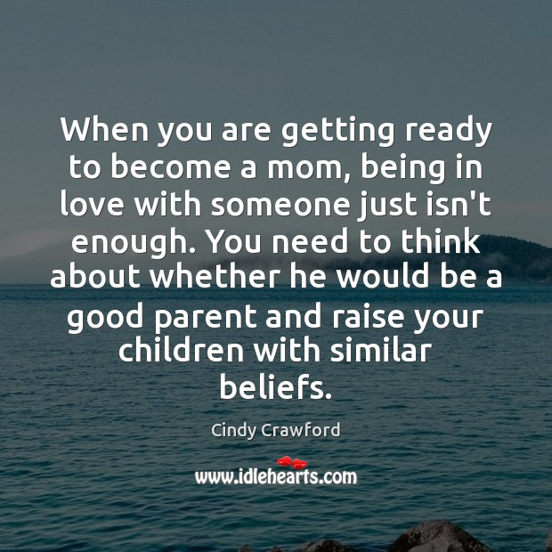When you are getting ready to become a mom, being in love Cindy Crawford Picture Quote
