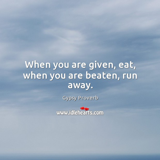 When you are given, eat, when you are beaten, run away. Gypsy Proverbs Image