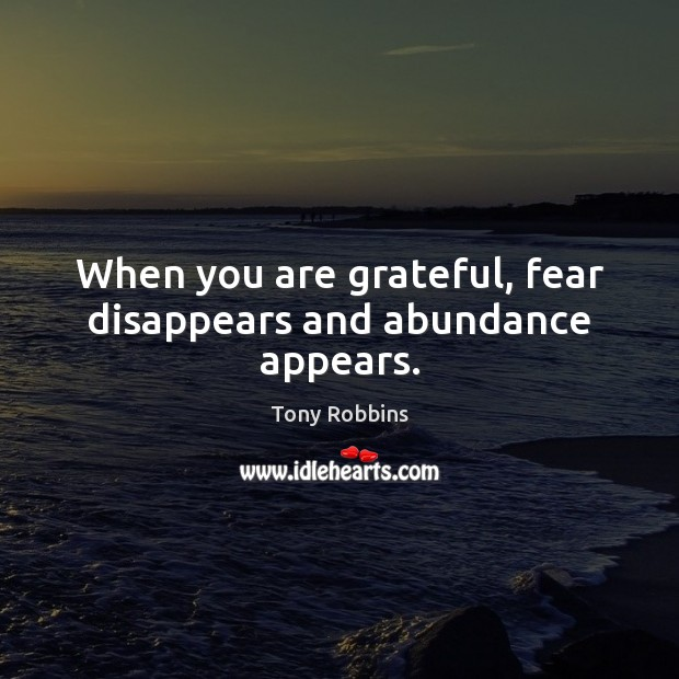 When you are grateful, fear disappears and abundance appears. Tony Robbins Picture Quote
