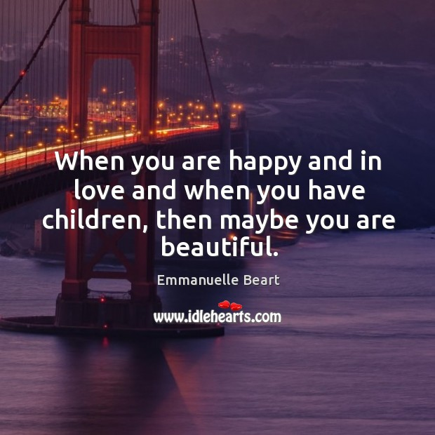When you are happy and in love and when you have children, then maybe you are beautiful. Emmanuelle Beart Picture Quote