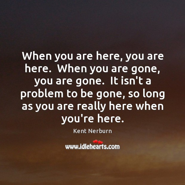 When you are here, you are here.  When you are gone, you Kent Nerburn Picture Quote