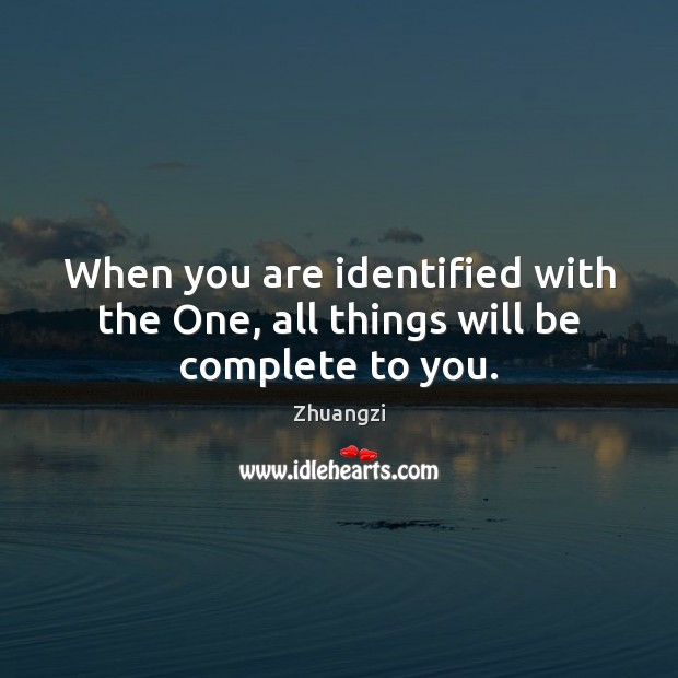 When you are identified with the One, all things will be complete to you. Zhuangzi Picture Quote