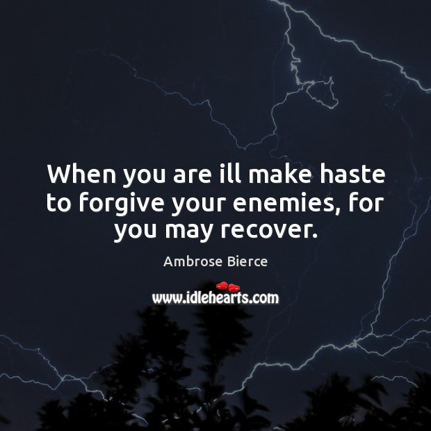 When you are ill make haste to forgive your enemies, for you may recover. Ambrose Bierce Picture Quote