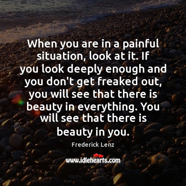 When you are in a painful situation, look at it. If you Image