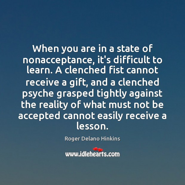 When you are in a state of nonacceptance, it's difficult to learn. Image