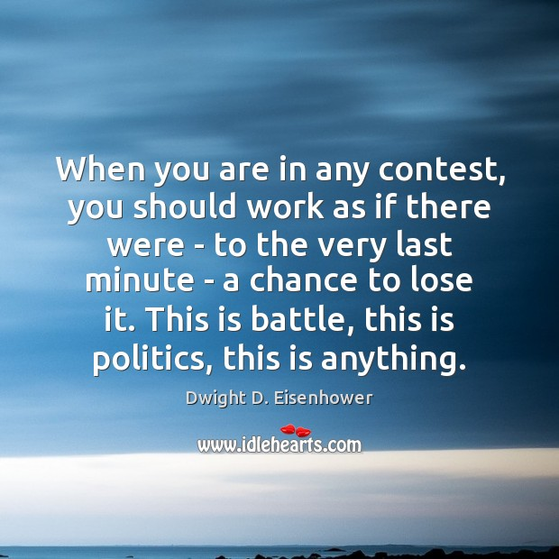 When you are in any contest, you should work as if there Dwight D. Eisenhower Picture Quote