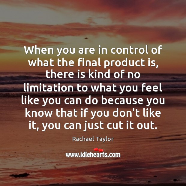 Image, When you are in control of what the final product is, there