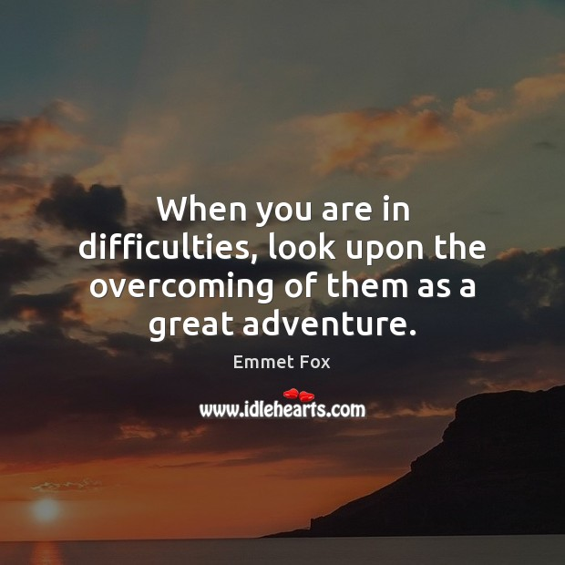 When you are in difficulties, look upon the overcoming of them as a great adventure. Emmet Fox Picture Quote
