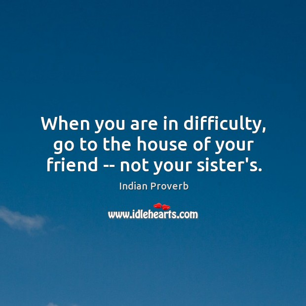 When you are in difficulty, go to the house of your friend — not your sister's. Indian Proverbs Image