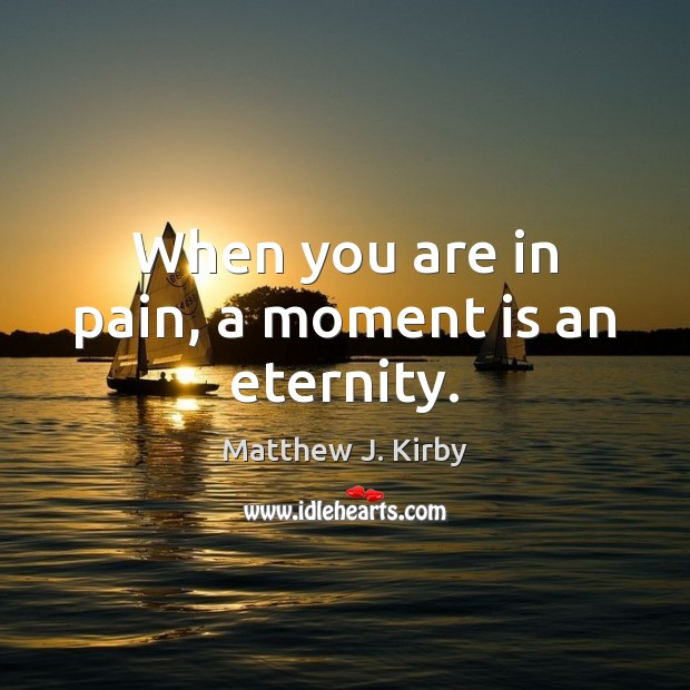 When you are in pain, a moment is an eternity. Matthew J. Kirby Picture Quote