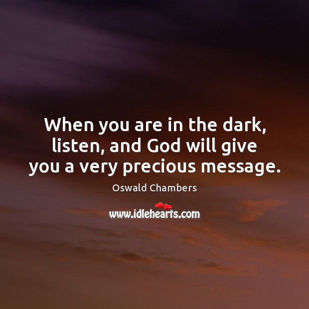 Image, When you are in the dark, listen, and God will give you a very precious message.