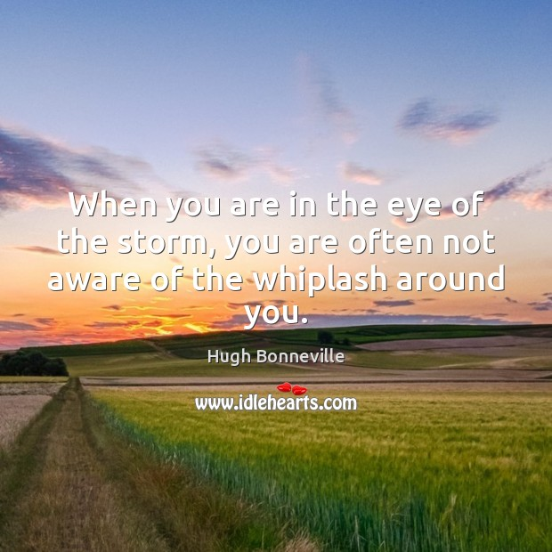 When you are in the eye of the storm, you are often not aware of the whiplash around you. Image