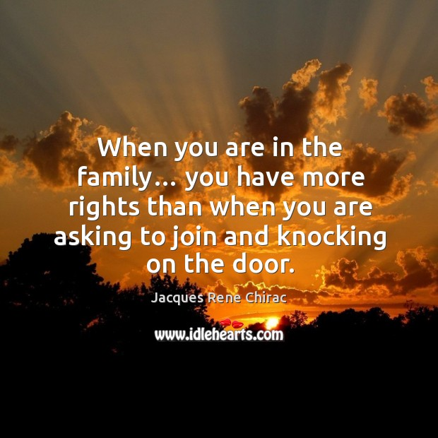 When you are in the family… you have more rights than when you are asking to join and knocking on the door. Jacques Rene Chirac Picture Quote
