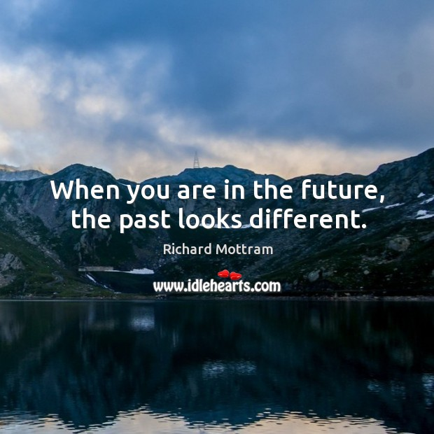 When you are in the future, the past looks different. Image