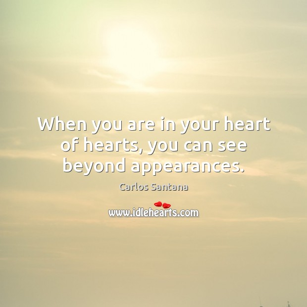 When you are in your heart of hearts, you can see beyond appearances. Image