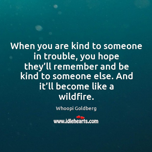 When you are kind to someone in trouble, you hope they'll remember and be kind to someone else. Image