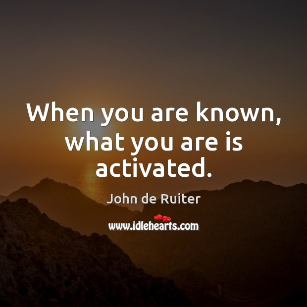 When you are known, what you are is activated. Image