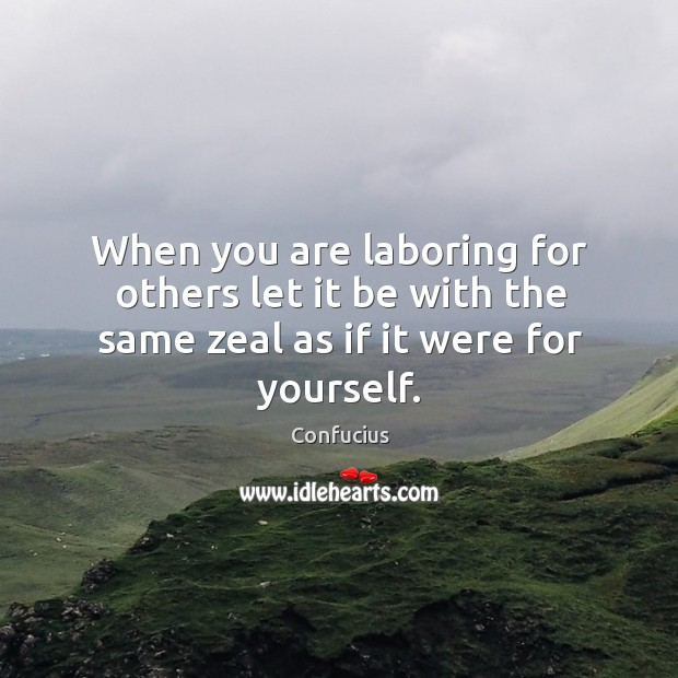 Image, When you are laboring for others let it be with the same zeal as if it were for yourself.