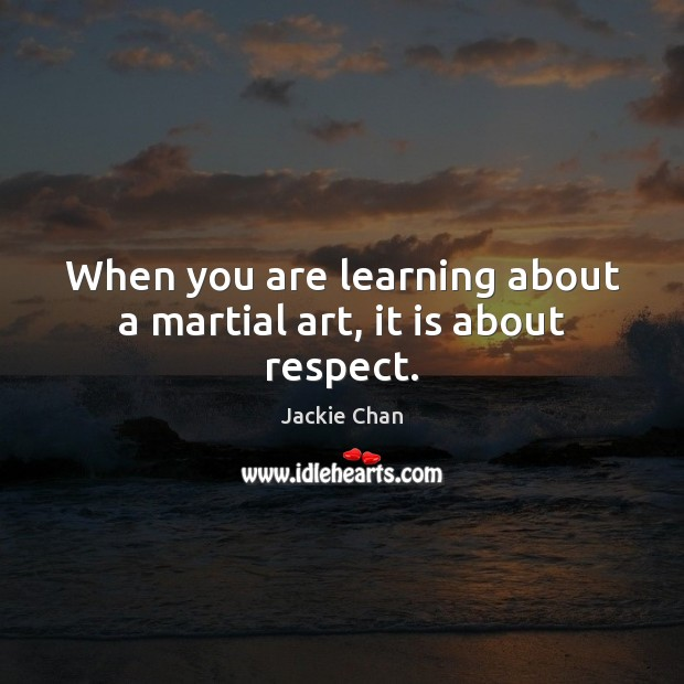 When you are learning about a martial art, it is about respect. Jackie Chan Picture Quote