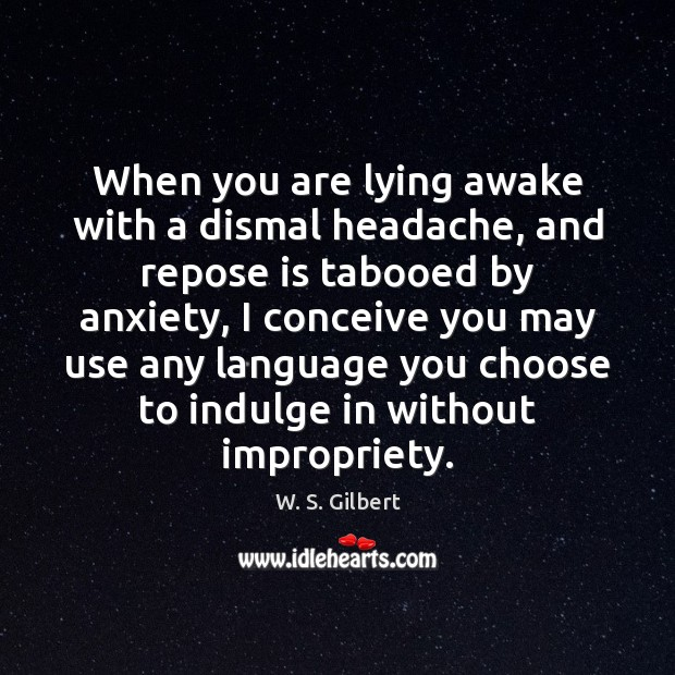 When you are lying awake with a dismal headache, and repose is W. S. Gilbert Picture Quote