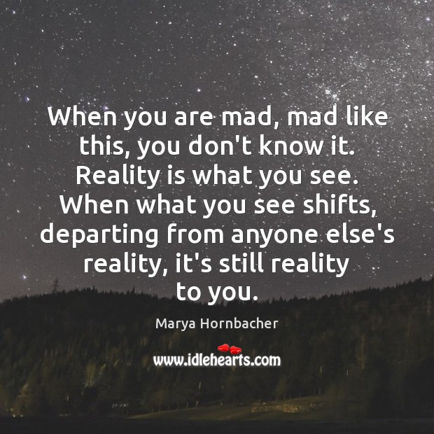 When you are mad, mad like this, you don't know it. Reality Marya Hornbacher Picture Quote