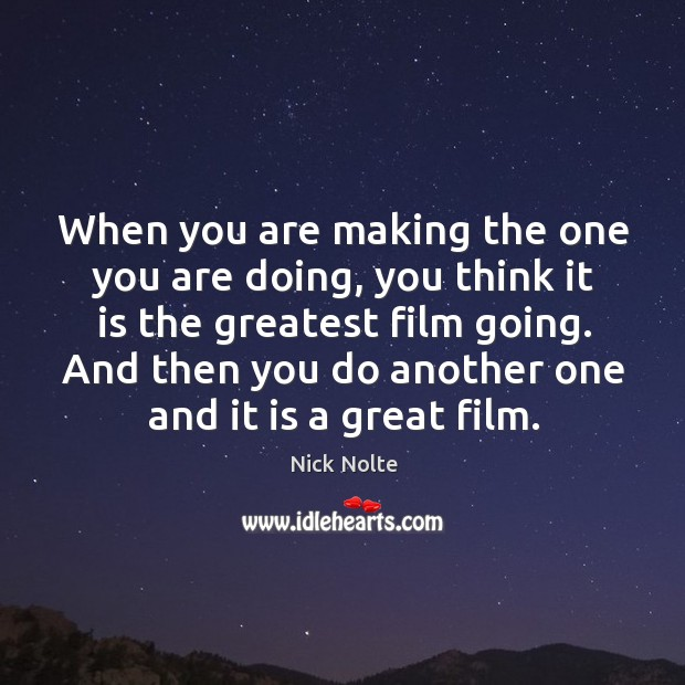 When you are making the one you are doing, you think it is the greatest film going. Nick Nolte Picture Quote