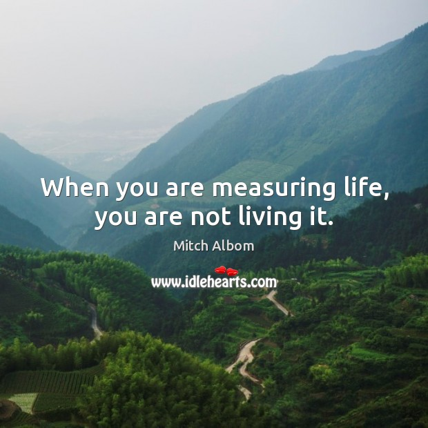 When you are measuring life, you are not living it. Mitch Albom Picture Quote