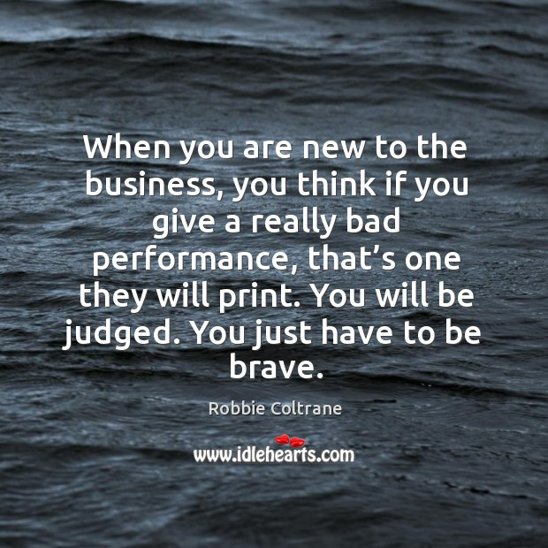 Image, When you are new to the business, you think if you give a really bad performance