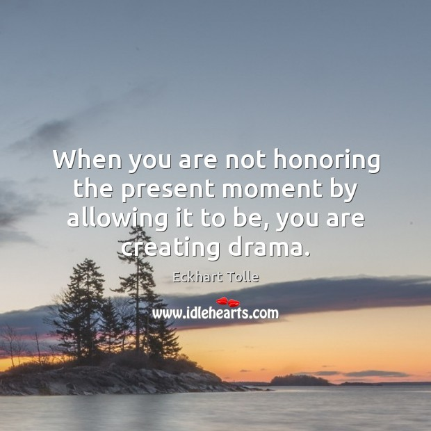 When you are not honoring the present moment by allowing it to be, you are creating drama. Image