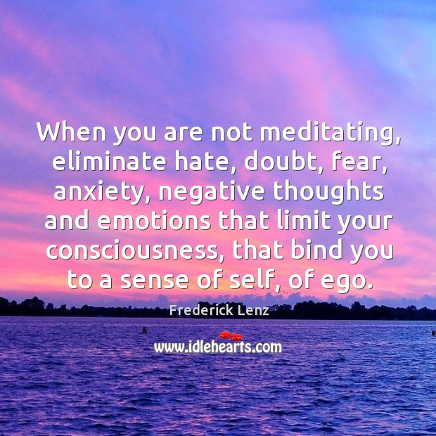 When you are not meditating, eliminate hate, doubt, fear, anxiety, negative thoughts Image