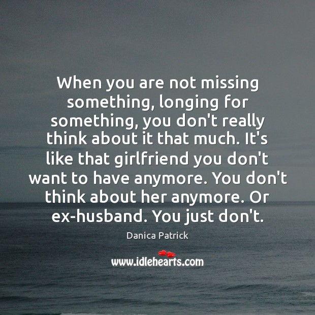 When you are not missing something, longing for something, you don't really Danica Patrick Picture Quote